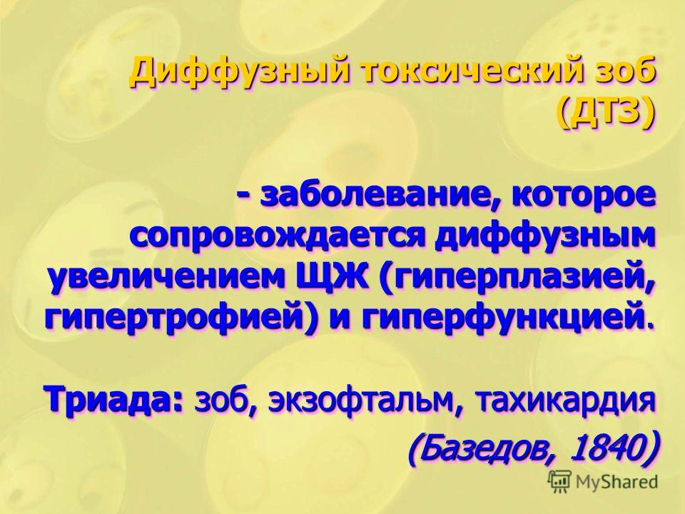 Диффузный токсический зоб (ДТЗ) - заболевание, которое сопровождается диффузным увеличением ЩЖ (гиперплазией, гипертрофией) и гиперфункцией. Триада: зоб, экзофтальм, тахикардия (Базедов, 1840 )