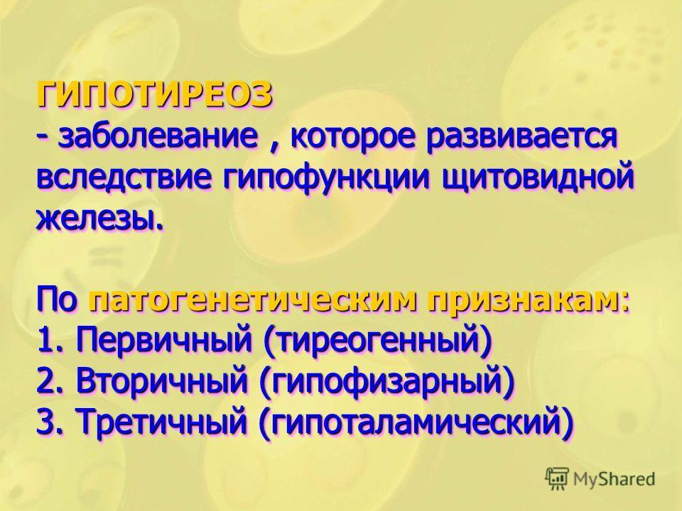 ГИПОТИРЕОЗ - заболевание, которое развивается вследствие гипофункции щитовидной железы. По патогенетическим признакам: 1. Первичный (тиреогенный) 2. Вторичный (гипофизарный) 3. Третичный (гипоталамический)