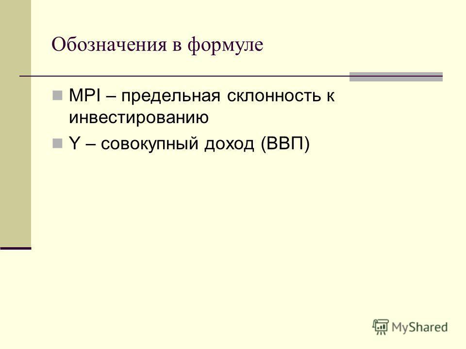 Обозначения в формуле MPI – предельная склонность к инвестированию Y – совокупный доход (ВВП)