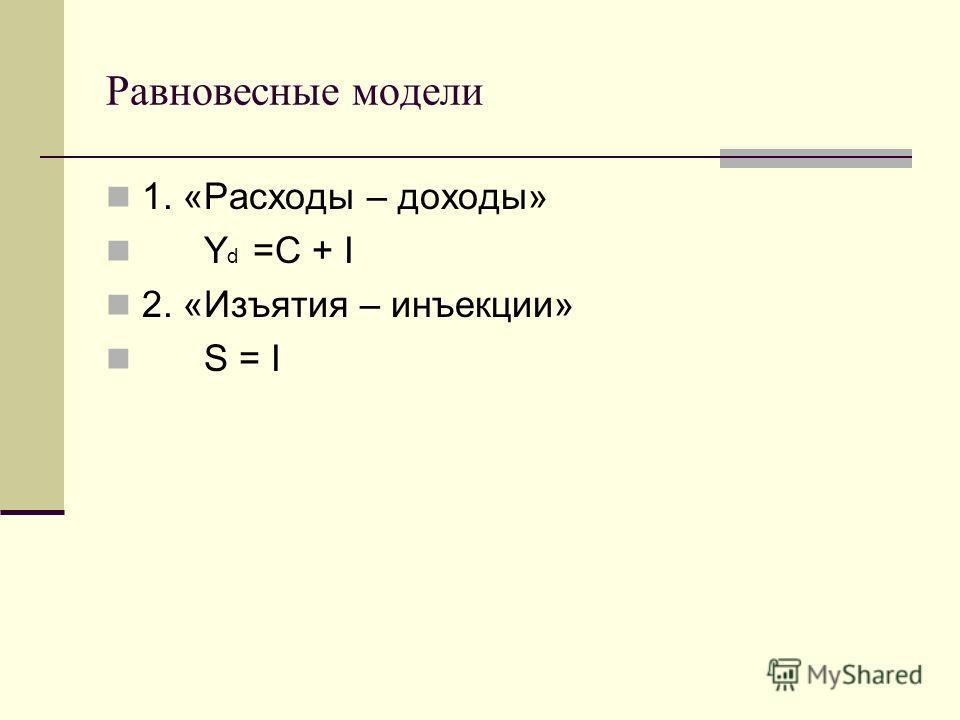 Равновесные модели 1. «Расходы – доходы» Y d =C + I 2. «Изъятия – инъекции» S = I