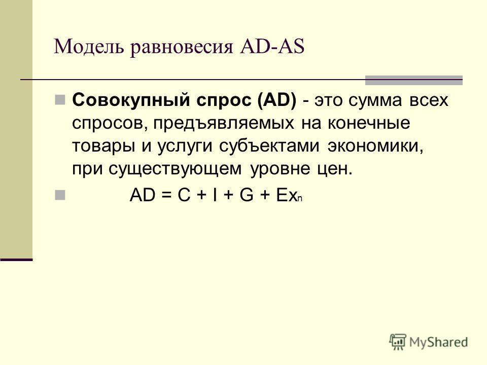 Модель равновесия AD-AS Совокупный спрос (AD) - это сумма всех спросов, предъявляемых на конечные товары и услуги субъектами экономики, при существующем уровне цен. AD = C + I + G + Ex n