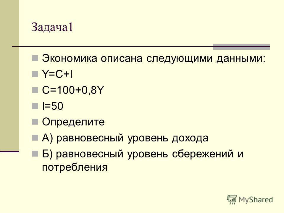 Задача 1 Экономика описана следующими данными: Y=C+I C=100+0,8Y I=50 Определите А) равновесный уровень дохода Б) равновесный уровень сбережений и потребления