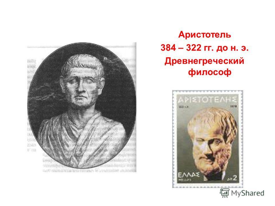 Аристотель 384 – 322 гг. до н. э. Древнегреческий философ