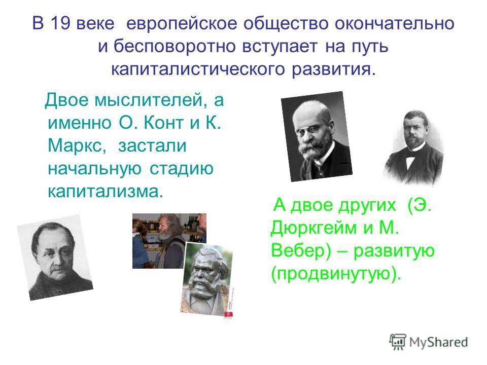 В 19 веке европейское общество окончательно и бесповоротно вступает на путь капиталистического развития. Двое мыслителей, а именно О. Конт и К. Маркс, застали начальную стадию капитализма. А двое других (Э. Дюркгейм и М. Вебер) – развитую (продвинуту
