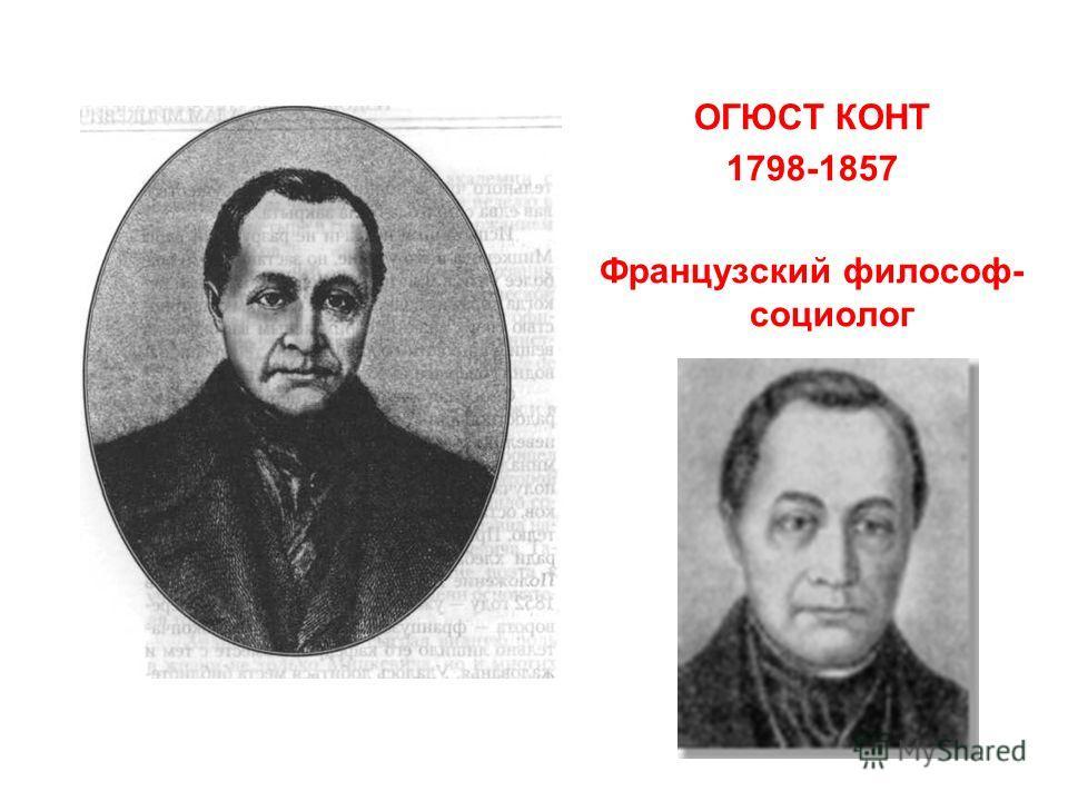 ОГЮСТ КОНТ 1798-1857 Французский философ- социолог