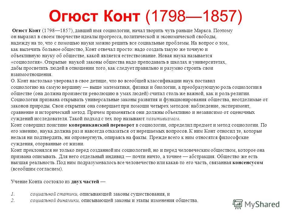 Огюст Конт (17981857) Огюст Конт (17981857), давший имя социологии, начал творить чуть раньше Маркса. Поэтому он выразил в своем творчестве идеалы прогресса, политической и экономической свободы, надежду на то, что с помощью науки можно решить все со