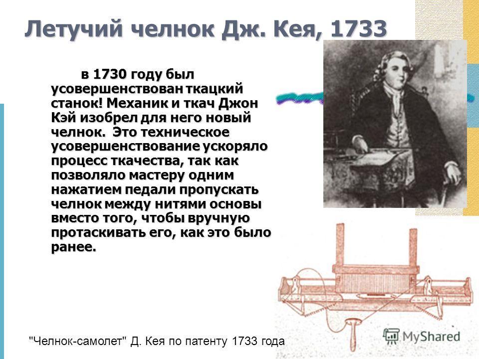 Летучий челнок Дж. Кея, 1733 в 1730 году был усовершенствован ткацкий станок! Механик и ткач Джон Кэй изобрел для него новый челнок. Это техническое усовершенствование ускоряло процесс ткачества, так как позволяло мастеру одним нажатием педали пропус