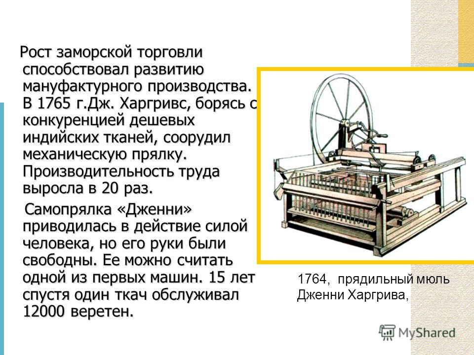 1764, прядильный мюль Дженни Харгрива, Рост заморской торговли способствовал развитию мануфактурного производства. В 1765 г.Дж. Харгривс, борясь с конкуренцией дешевых индийских тканей, соорудил механическую прялку. Производительность труда выросла в