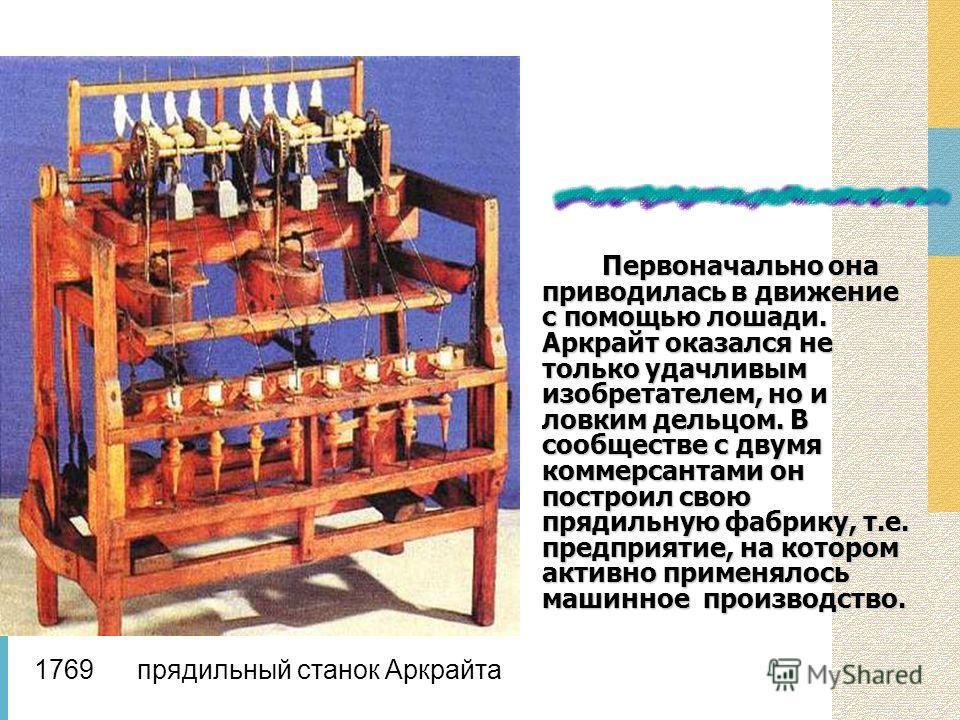 Первоначально она приводилась в движение с помощью лошади. Аркрайт оказался не только удачливым изобретателем, но и ловким дельцом. В сообществе с двумя коммерсантами он построил свою прядильную фабрику, т.е. предприятие, на котором активно применяло