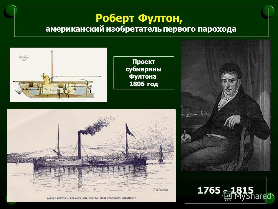 Роберт Фултон, американский изобретатель первого парохода 1765 - 1815 Проект субмарины Фултона 1806 год