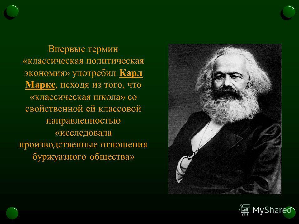 Впервые термин «классическая политическая экономия» употребил Карл Маркс, исходя из того, что «классическая школа» со свойственной ей классовой направленностью «исследовала производственные отношения буржуазного общества»