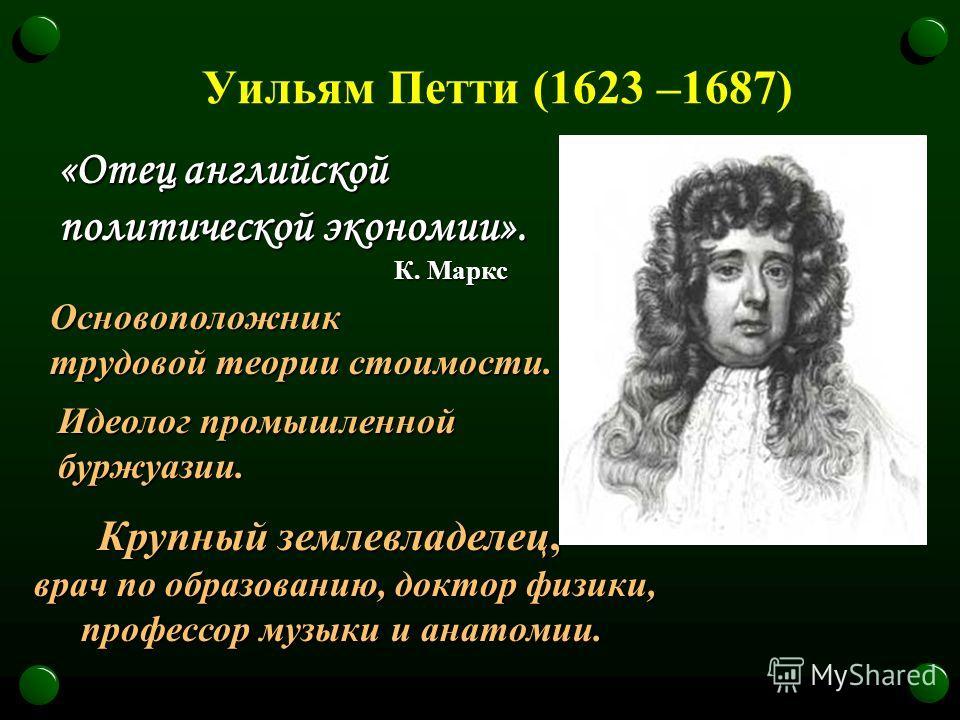 Уильям Петти (1623 –1687) Основоположник трудовой теории стоимости. Крупный землевладелец, Крупный землевладелец, врач по образованию, доктор физики, профессор музыки и анатомии. профессор музыки и анатомии. «Отец английской политической экономии». К