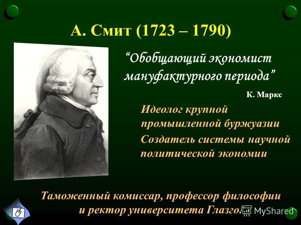 А. Смит (1723 – 1790) Создатель системы научной политической экономии Обобщающий экономист мануфактурного периода К. Маркс Таможенный комиссар, профессор философии и ректор университета Глазго. Идеолог крупной промышленной буржуазии