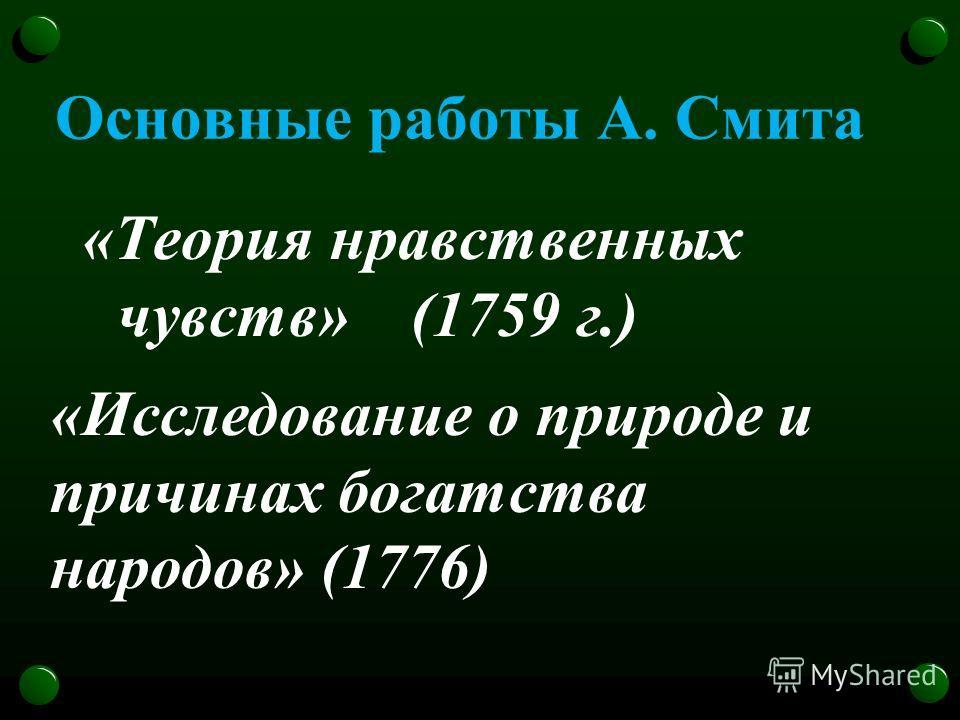 Основные работы А. Смита «Теория нравственных чувств» (1759 г.) «Исследование о природе и причинах богатства народов» (1776)