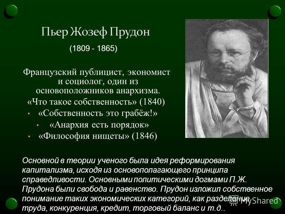 Французский публицист, экономист и социолог, один из основоположников анархизма. «Что такое собственность» (1840) «Собственность это грабёж!» «Анархия есть порядок» «Философия нищеты» (1846) (1809 - 1865) Основной в теории ученого была идея реформиро