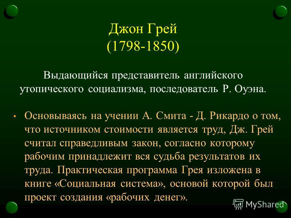 Джон Грей (1798-1850) Выдающийся представитель английского утопического социализма, последователь Р. Оуэна. Основываясь на учении А. Смита - Д. Рикардо о том, что источником стоимости является труд, Дж. Грей считал справедливым закон, согласно которо