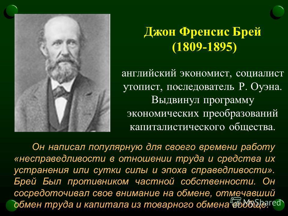 Джон Френсис Брей (1809-1895) английский экономист, социалист утопист, последователь Р. Оуэна. Выдвинул программу экономических преобразований капиталистического общества. Он написал популярную для своего времени работу «несправедливости в отношении