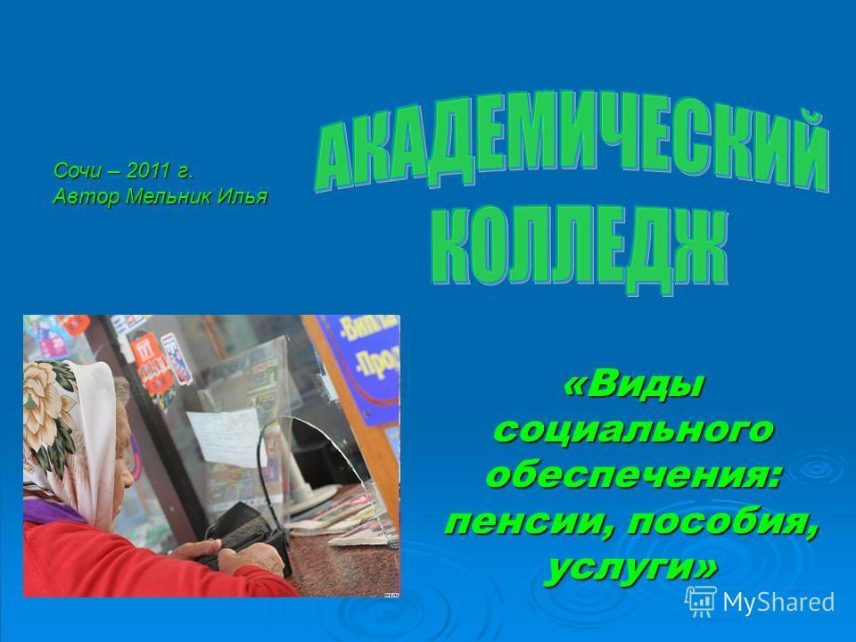 «Виды социального обеспечения: пенсии, пособия, услуги» Сочи – 2011 г. Автор Мельник Илья