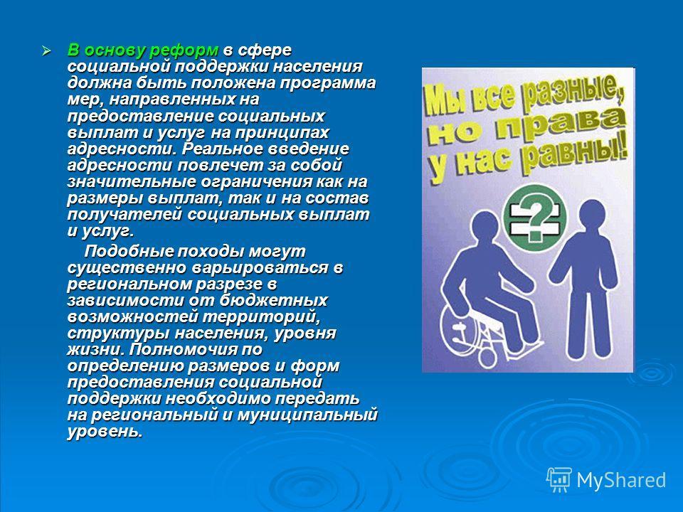 В основу реформ в сфере социальной поддержки населения должна быть положена программа мер, направленных на предоставление социальных выплат и услуг на принципах адресности. Реальное введение адресности повлечет за собой значительные ограничения как н