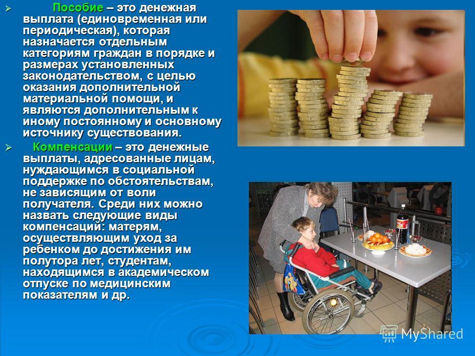 Пособие – это денежная выплата (единовременная или периодическая), которая назначается отдельным категориям граждан в порядке и размерах установленных законодательством, с целью оказания дополнительной материальной помощи, и являются дополнительным к