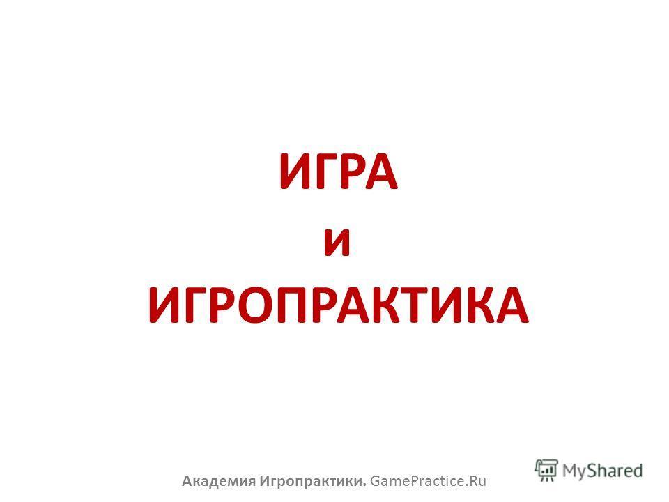 ИГРА и ИГРОПРАКТИКА Академия Игропрактики. GamePractice.Ru