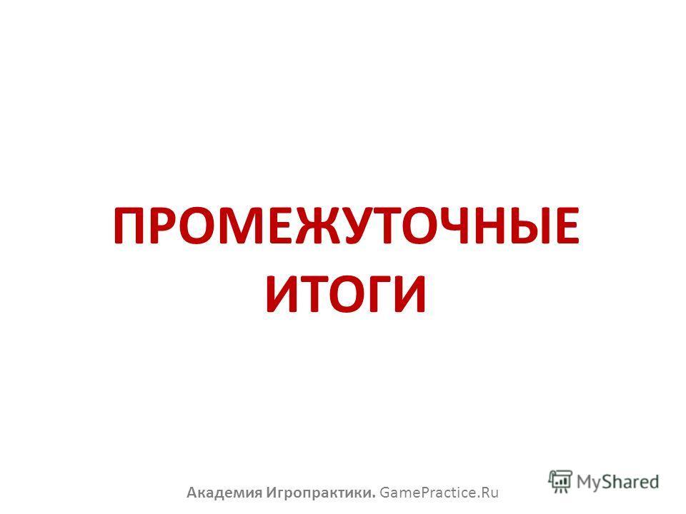 ПРОМЕЖУТОЧНЫЕ ИТОГИ Академия Игропрактики. GamePractice.Ru