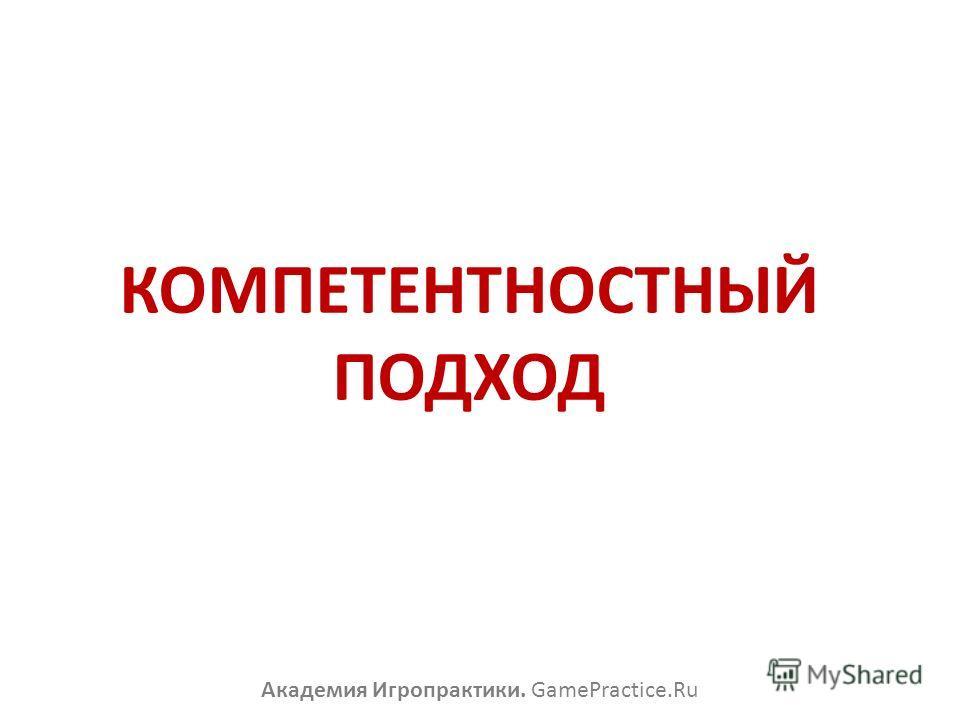 КОМПЕТЕНТНОСТНЫЙ ПОДХОД Академия Игропрактики. GamePractice.Ru