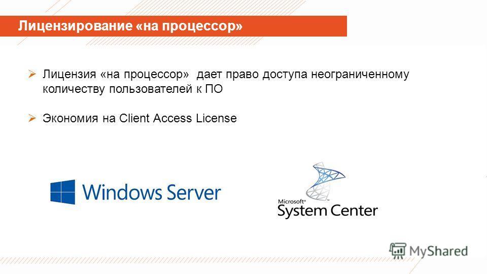 Лицензирование «на процессор» Лицензия «на процессор» дает право доступа неограниченному количеству пользователей к ПО Экономия на Client Access License