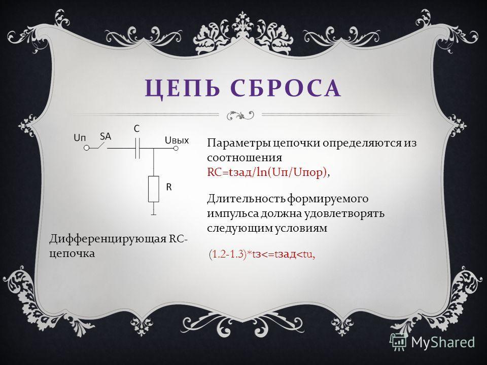 ЦЕПЬ СБРОСА Дифференцирующая RC- цепочка Параметры цепочки определяются из соотношения RC=t зад /ln(U п /U пор ), (1.2-1.3)*t з