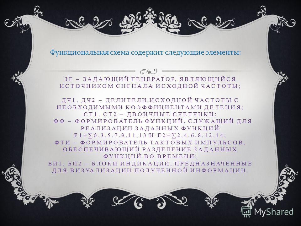 ЗГ – ЗАДАЮЩИЙ ГЕНЕРАТОР, ЯВЛЯЮЩИЙСЯ ИСТОЧНИКОМ СИГНАЛА ИСХОДНОЙ ЧАСТОТЫ; ДЧ1, ДЧ2 – ДЕЛИТЕЛИ ИСХОДНОЙ ЧАСТОТЫ С НЕОБХОДИМЫМИ КОЭФФИЦИЕНТАМИ ДЕЛЕНИЯ; СТ1, СТ2 – ДВОИЧНЫЕ СЧЕТЧИКИ; ФФ – ФОРМИРОВАТЕЛЬ ФУНКЦИЙ, СЛУЖАЩИЙ ДЛЯ РЕАЛИЗАЦИИ ЗАДАННЫХ ФУНКЦИЙ F1