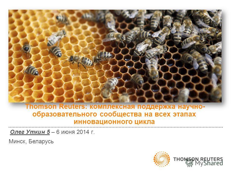 Thomson Reuters: комплексная поддержка научно- образовательного сообщества на всех этапах инновационного цикла Олег Уткин 5 – 6 июня 2014 г. Минск, Беларусь