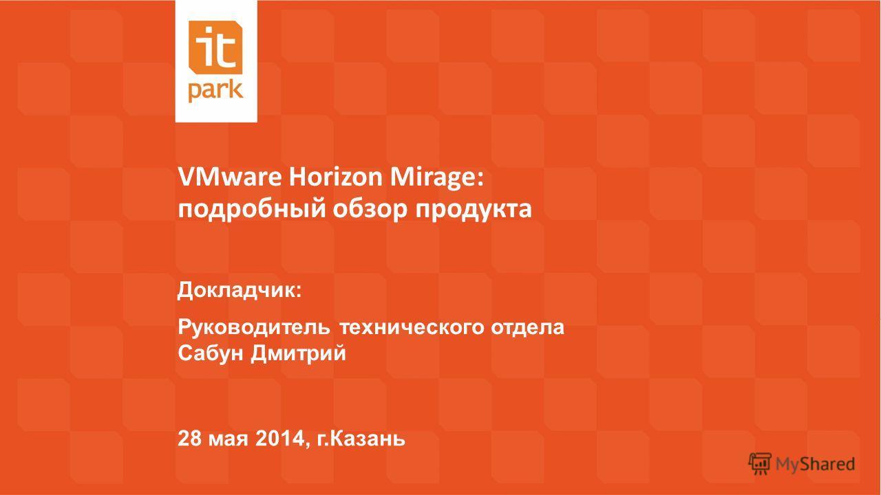 VMware Horizon Mirage: подробный обзор продукта 28 мая 2014, г.Казань Докладчик: Руководитель технического отдела Сабун Дмитрий