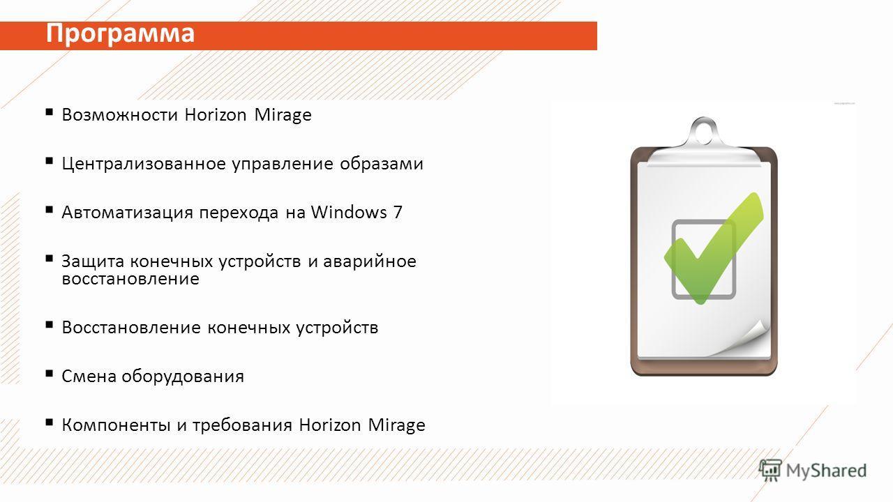 Программа Возможности Horizon Mirage Централизованное управление образами Автоматизация перехода на Windows 7 Защита конечных устройств и аварийное восстановление Восстановление конечных устройств Смена оборудования Компоненты и требования Horizon Mi