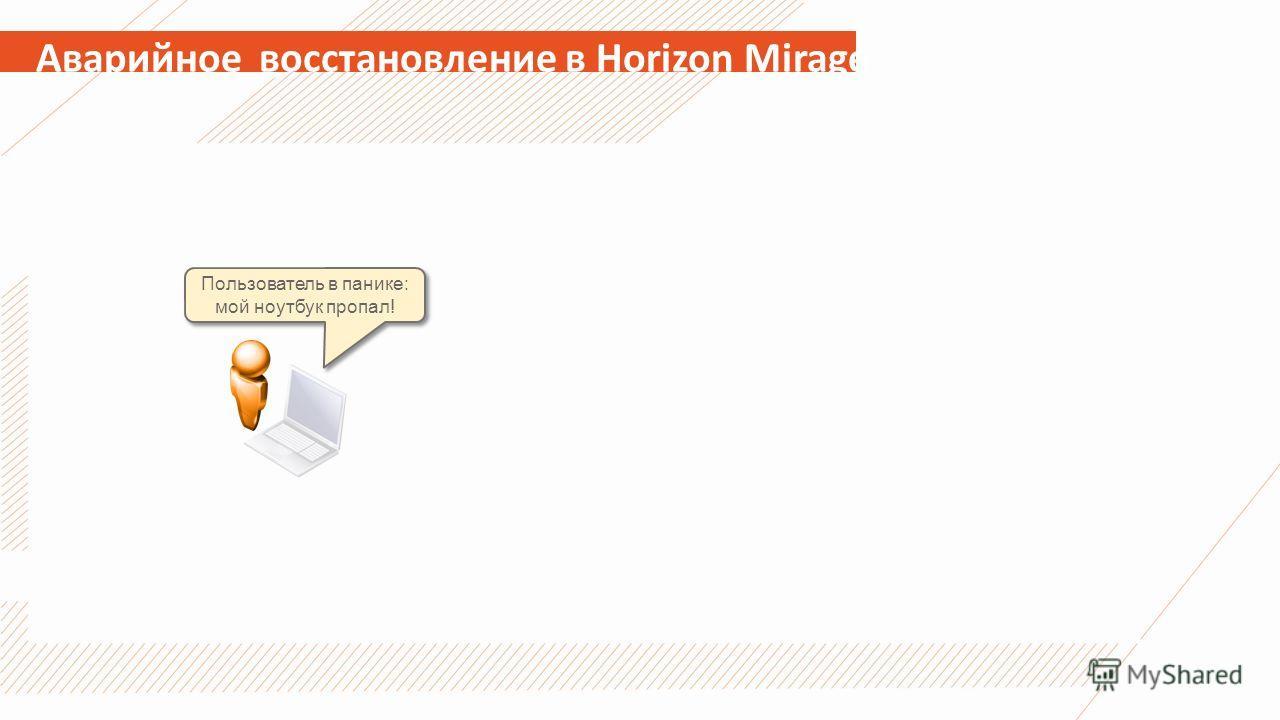 Аварийное восстановление в Horizon Mirage Пользователь в панике: мой ноутбук пропал!