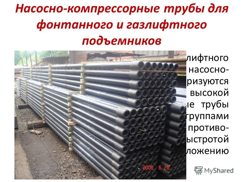 Насосно-компрессорные трубы для фонтанного и газлифтного подъемников Для фонтанного и газлифтного подъемников используются насосно- компрессорные трубы. Они характеризуются небольшим диаметром, высокой прочностью. Насосно-компрессорные трубы отличают