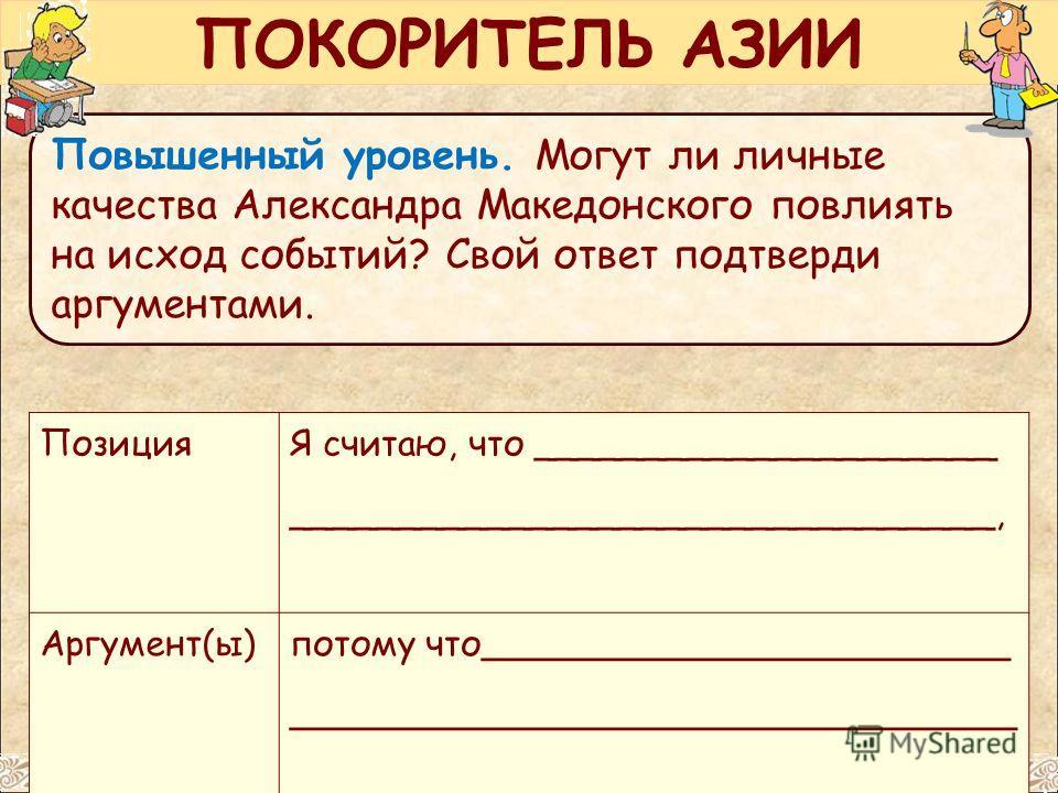 Повышенный уровень. Могут ли личные качества Александра Македонского повлиять на исход событий? Свой ответ подтверди аргументами. Позиция Я считаю, что _____________________ ________________________________, Аргумент(ы) потому что____________________