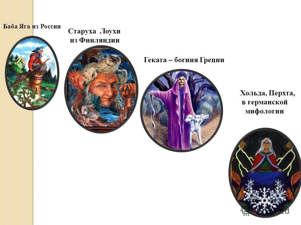 Старуха Лоухи из Финляндии Баба Яга из России Геката – богиня Греции Хольда, Перхта, в германской мифологии