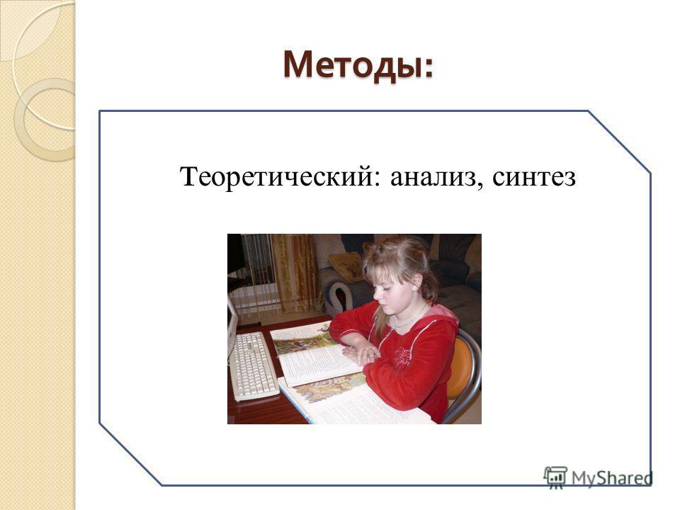 Методы : Методы : т еоретический: анализ, синтез