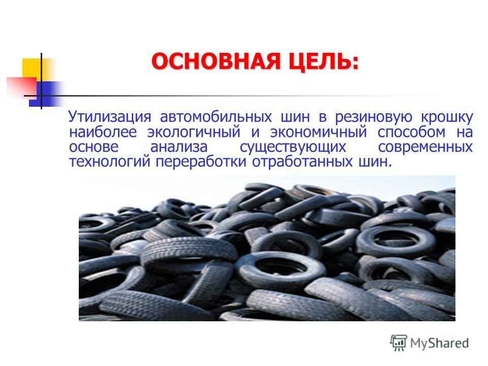 Утилизация автомобильных шин в резиновую крошку наиболее экологичный и экономичный способом на основе анализа существующих современных технологий переработки отработанных шин. ОСНОВНАЯ ЦЕЛЬ:
