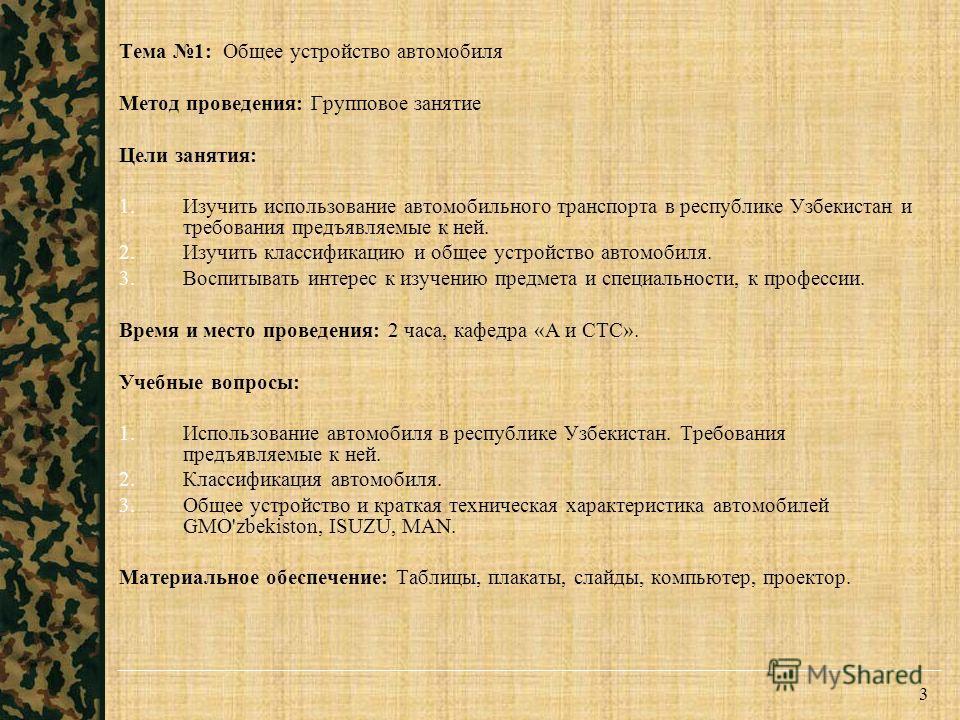 3 Тема 1: Общее устройство автомобиля Метод проведения: Групповое занятие Цели занятия: 1. Изучить использование автомобильного транспорта в республике Узбекистан и требования предъявляемые к ней. 2. Изучить классификацию и общее устройство автомобил