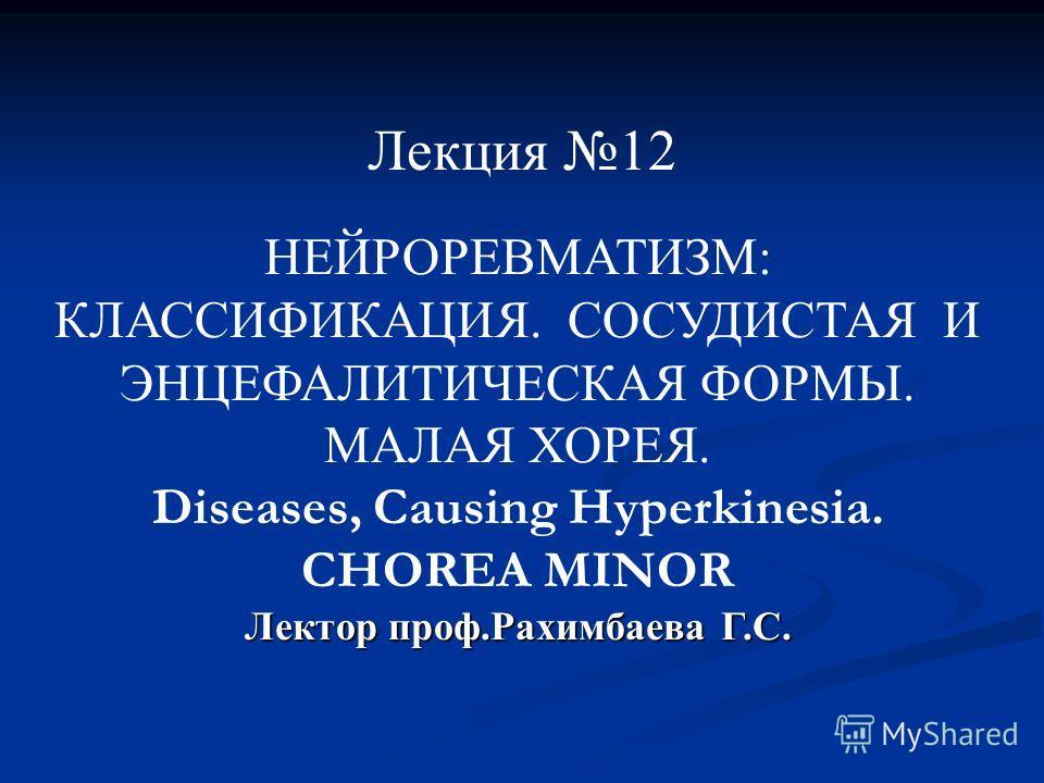 НЕЙРОРЕВМАТИЗМ: КЛАССИФИКАЦИЯ. СОСУДИСТАЯ И ЭНЦЕФАЛИТИЧЕСКАЯ ФОРМЫ. МАЛАЯ ХОРЕЯ. Diseases, Causing Hyperkinesia. CHOREA MINOR Лектор проф.Рахимбаева Г.С. Лекция 12