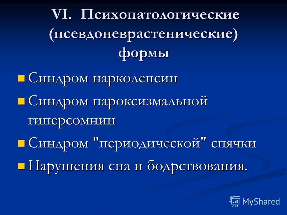 . VI. Психопатологические (псевдоневрастенические) формы Синдром нарколепсии Синдром нарколепсии Синдром пароксизмальной гиперсомнии Синдром пароксизмальной гиперсомнии Синдром