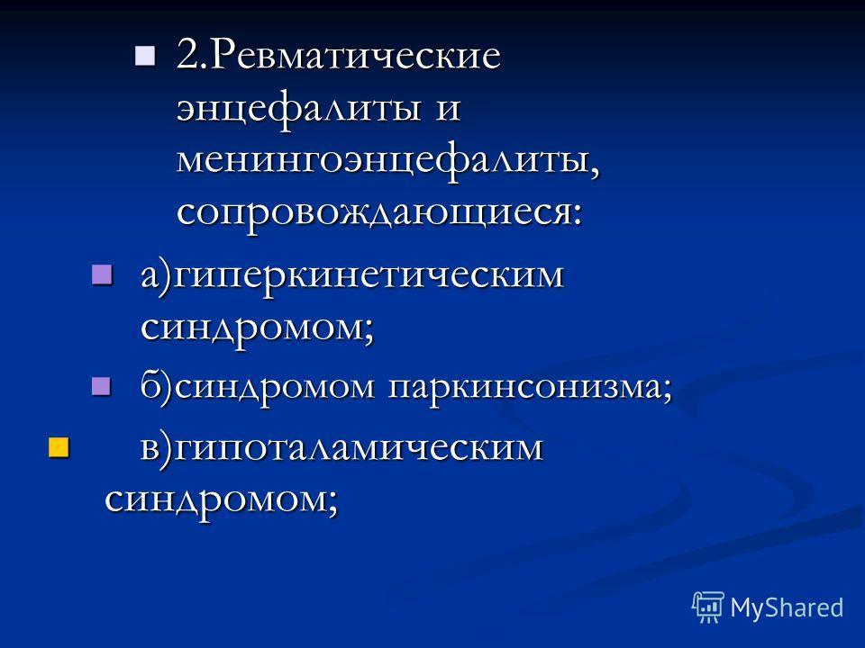 2. Ревматические энцефалиты и менингоэнцефалиты, сопровождающиеся: 2. Ревматические энцефалиты и менингоэнцефалиты, сопровождающиеся: а)гиперкинетическим синдромом; а)гиперкинетическим синдромом; б)синдромом паркинсонизма; б)синдромом паркинсонизма;
