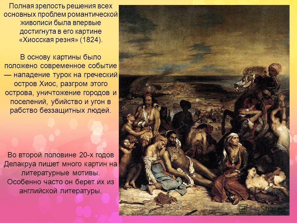 Полная зрелость решения всех основных проблем романтической живописи была впервые достигнута в его картине «Хиосская резня» (1824). В основу картины было положено современное событие нападение турок на греческий остров Хиос, разгром этого острова, ун