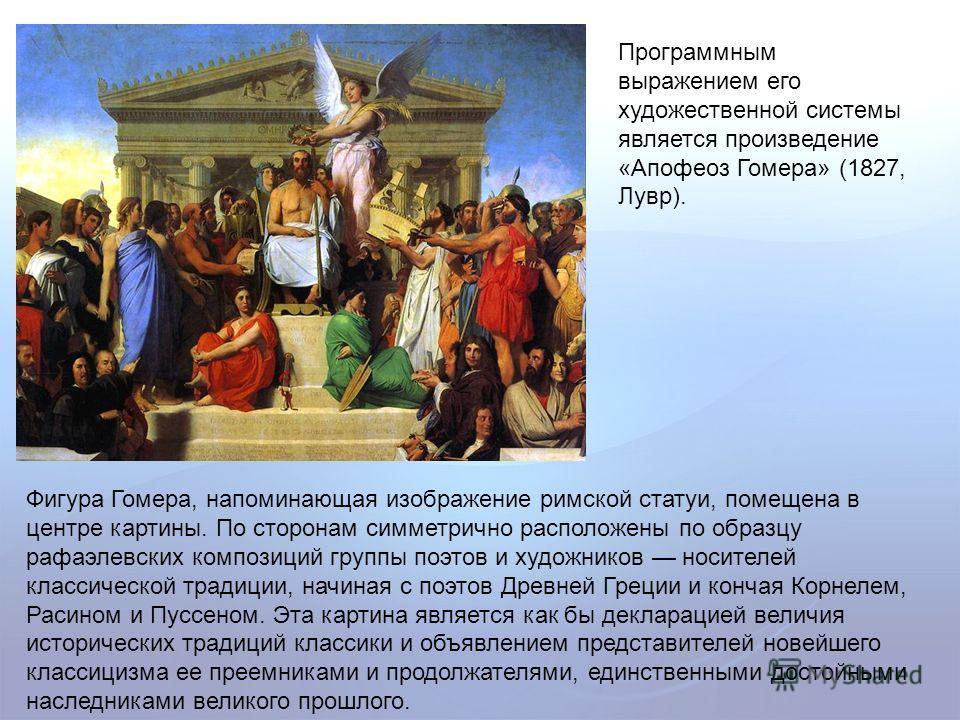 Программным выражением его художественной системы является произведение «Апофеоз Гомера» (1827, Лувр). Фигура Гомера, напоминающая изображение римской статуи, помещена в центре картины. По сторонам симметрично расположены по образцу рафаэлевских комп