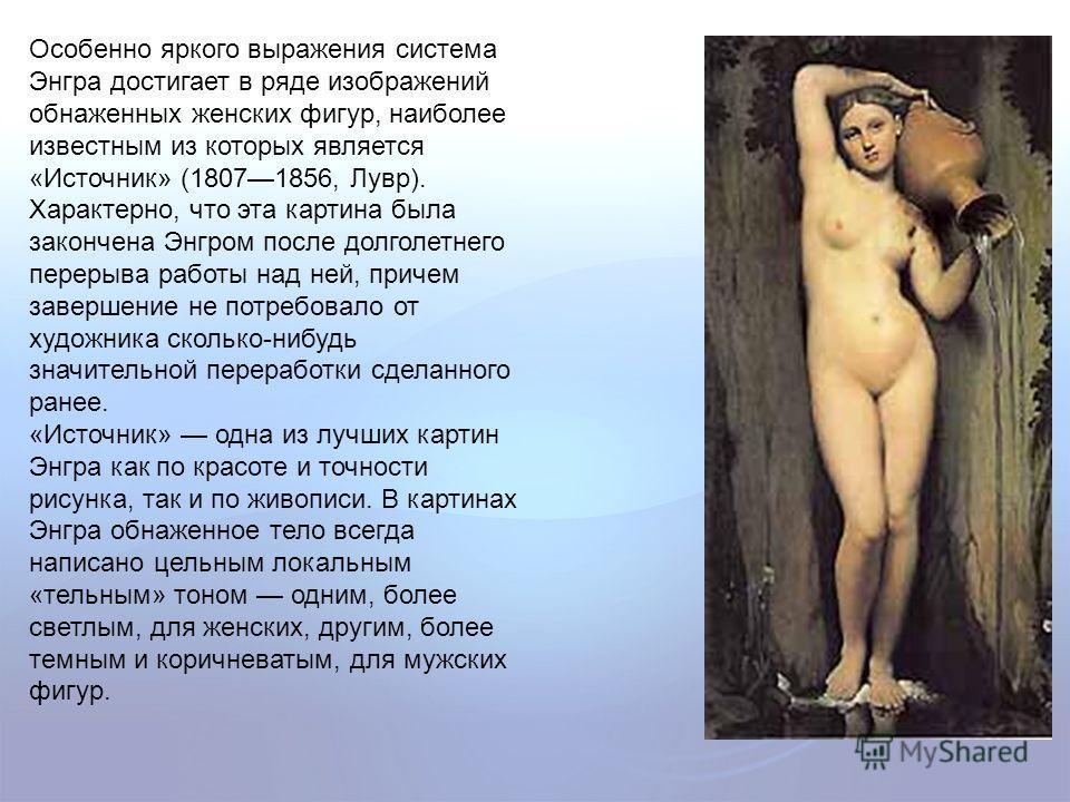 Особенно яркого выражения система Энгра достигает в ряде изображений обнаженных женских фигур, наиболее известным из которых является «Источник» (18071856, Лувр). Характерно, что эта картина была закончена Энгром после долголетнего перерыва работы на