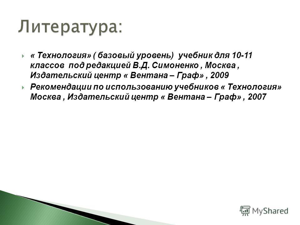 « Технология» ( базовый уровень) учебник для 10-11 классов под редакцией В.Д. Симоненко, Москва, Издательский центр « Вентана – Граф», 2009 Рекомендации по использованию учебников « Технология» Москва, Издательский центр « Вентана – Граф», 2007