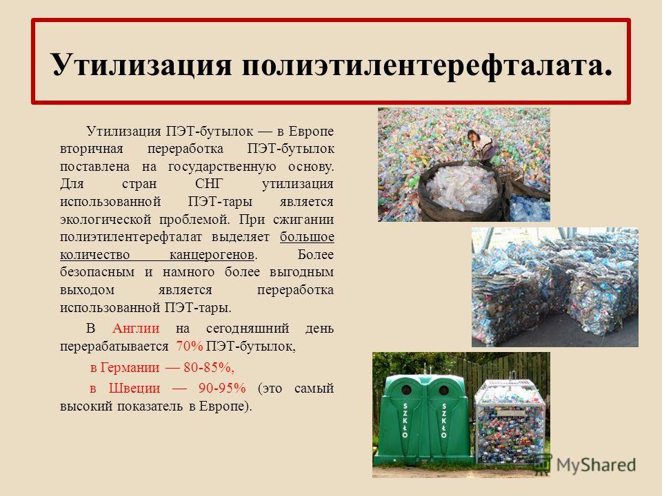 Утилизация полиэтилентерефталата. Утилизация ПЭТ-бутылок в Европе вторичная переработка ПЭТ-бутылок поставлена на государственную основу. Для стран СНГ утилизация использованной ПЭТ-тары является экологической проблемой. При сжигании полиэтилентерефт