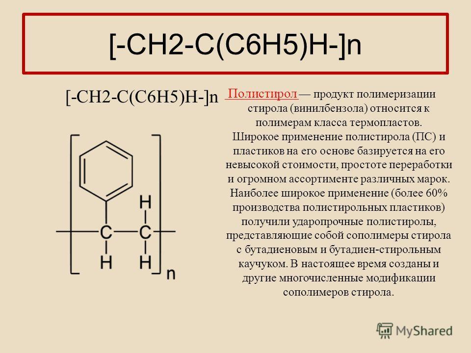 [-СН2-С(С6Н5)Н-]n Полистирол продукт полимеризации стирола (винилбензола) относится к полимерам класса термопластов. Широкое применение полистирола (ПС) и пластиков на его основе базируется на его невысокой стоимости, простоте переработки и огромном