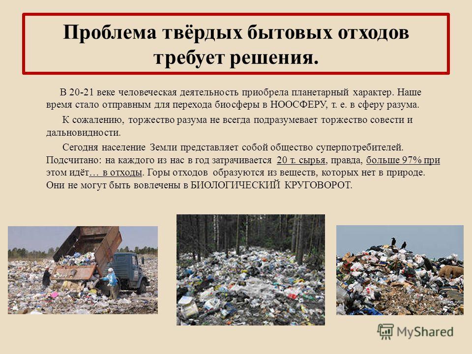 Проблема твёрдых бытовых отходов требует решения. В 20-21 веке человеческая деятельность приобрела планетарный характер. Наше время стало отправным для перехода биосферы в НООСФЕРУ, т. е. в сферу разума. К сожалению, торжество разума не всегда подраз